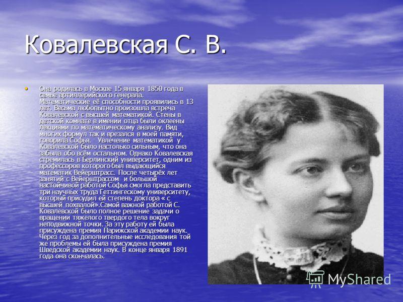 Ковалевская С. В. Она родилась в Москве 15 января 1850 года в семье артиллерийского генерала. Математические её способности проявились в 13 лет. Весьма любопытно произошла встреча Ковалевской с высшей математикой. Стены в детской комнате в имении отц