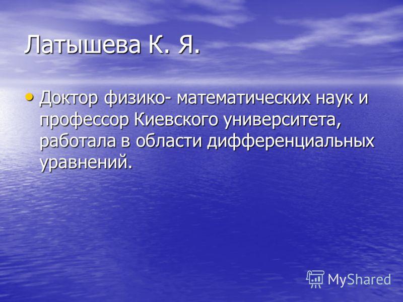 Латышева К. Я. Доктор физико- математических наук и профессор Киевского университета, работала в области дифференциальных уравнений. Доктор физико- математических наук и профессор Киевского университета, работала в области дифференциальных уравнений.