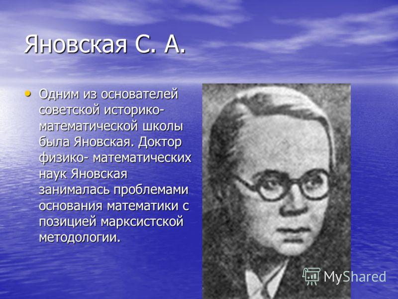 Яновская С. А. Одним из основателей советской историко- математической школы была Яновская. Доктор физико- математических наук Яновская занималась проблемами основания математики с позицией марксистской методологии. Одним из основателей советской ист