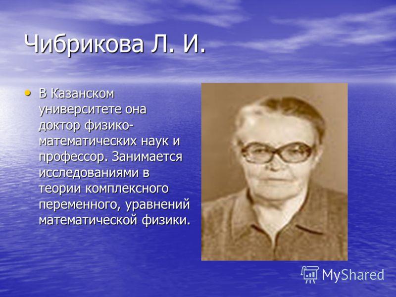 Чибрикова Л. И. В Казанском университете она доктор физико- математических наук и профессор. Занимается исследованиями в теории комплексного переменного, уравнений математической физики. В Казанском университете она доктор физико- математических наук