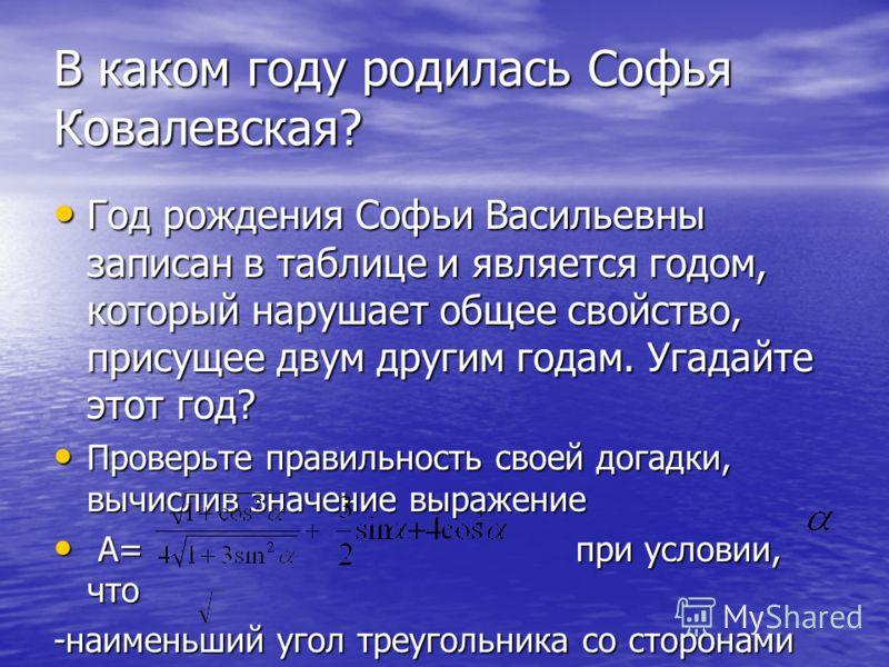 В каком году родилась Софья Ковалевская? Год рождения Софьи Васильевны записан в таблице и является годом, который нарушает общее свойство, присущее двум другим годам. Угадайте этот год? Год рождения Софьи Васильевны записан в таблице и является годо