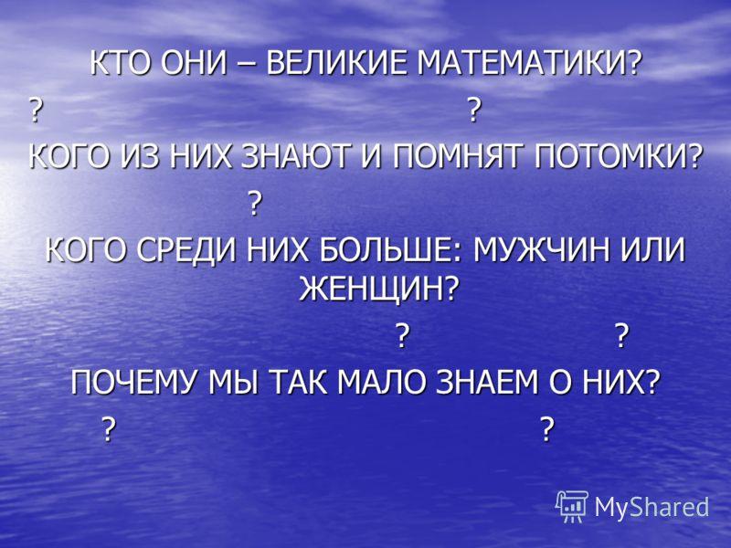 КТО ОНИ – ВЕЛИКИЕ МАТЕМАТИКИ? ???????? КОГО ИЗ НИХ ЗНАЮТ И ПОМНЯТ ПОТОМКИ? ? КОГО СРЕДИ НИХ БОЛЬШЕ: МУЖЧИН ИЛИ ЖЕНЩИН? ???????? ПОЧЕМУ МЫ ТАК МАЛО ЗНАЕМ О НИХ? ????????