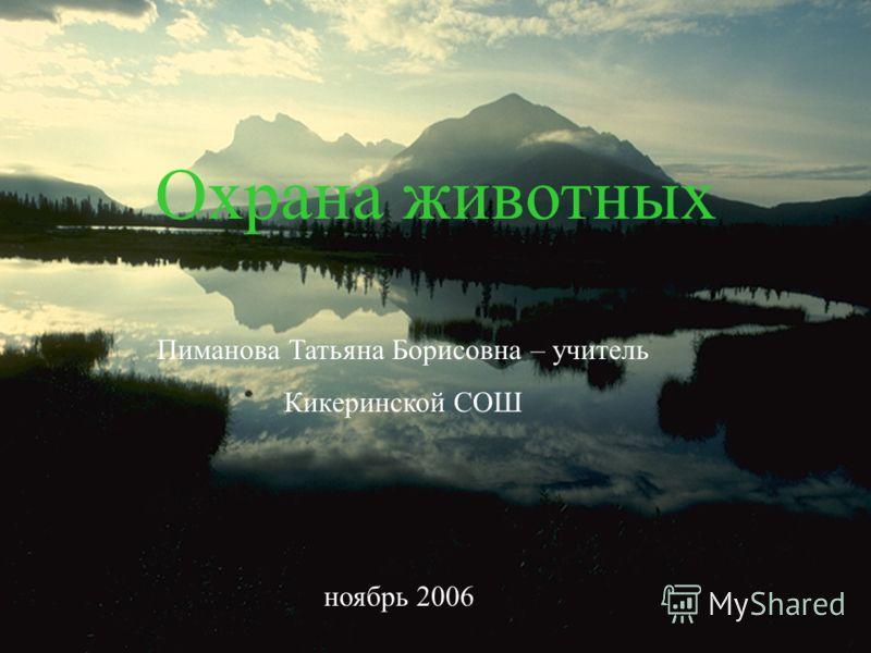 Охрана животных Пиманова Татьяна Борисовна – учитель Кикеринской СОШ ноябрь 2006
