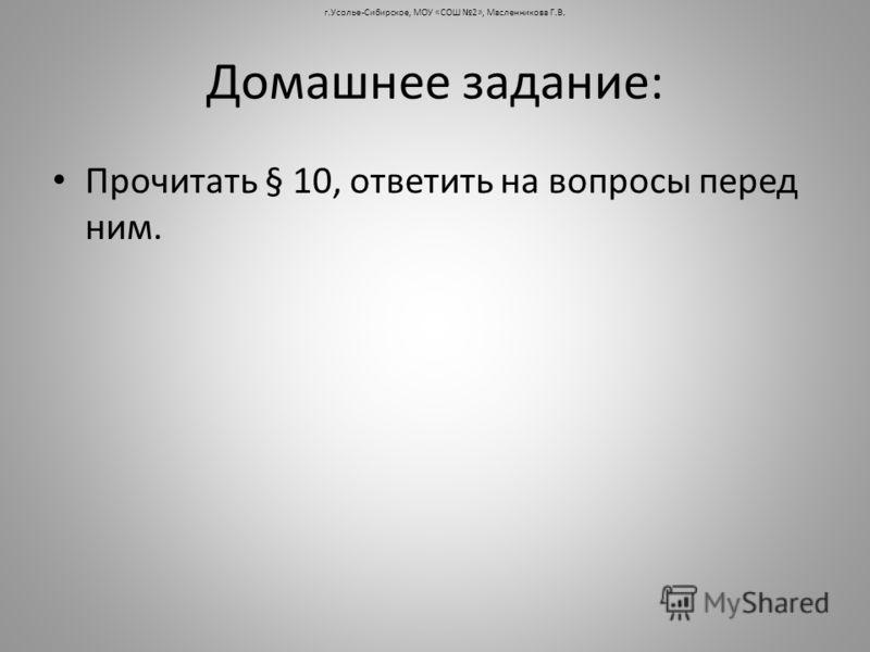 Домашнее задание: Прочитать § 10, ответить на вопросы перед ним. г.Усолье-Сибирское, МОУ «СОШ 2», Масленникова Г.В.