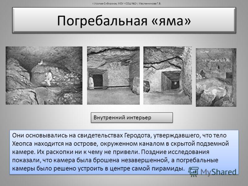 Погребальная «яма» Внутренний интерьер Они основывались на свидетельствах Геродота, утверждавшего, что тело Хеопса находится на острове, окруженном каналом в скрытой подземной камере. Их раскопки ни к чему не привели. Поздние исследования показали, ч