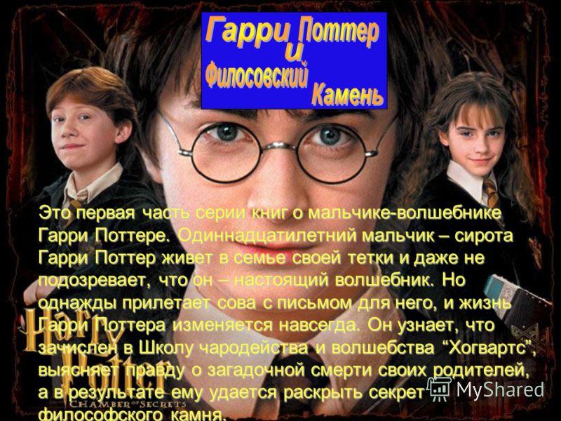 Это первая часть серии книг о мальчике-волшебнике Гарри Поттере. Одиннадцатилетний мальчик – сирота Гарри Поттер живет в семье своей тетки и даже не подозревает, что он – настоящий волшебник. Но однажды прилетает сова с письмом для него, и жизнь Гарр