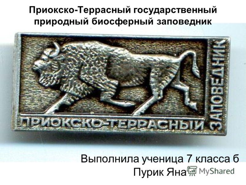 Приокско-Террасный государственный природный биосферный заповедник Выполнила ученица 7 класса б Пурик Яна