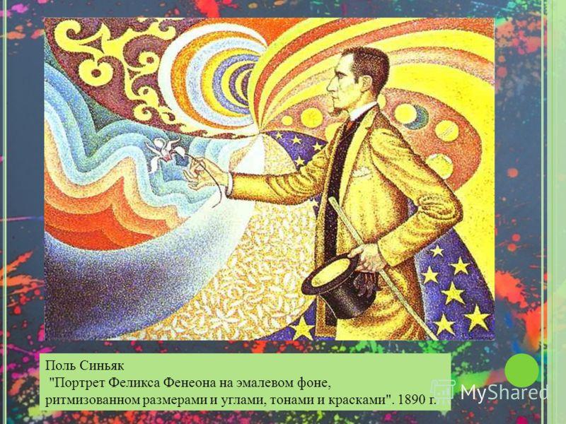 Поль Синьяк  Портрет Феликса Фенеона на эмалевом фоне, ритмизованном размерами и углами, тонами и красками . 1890 г.