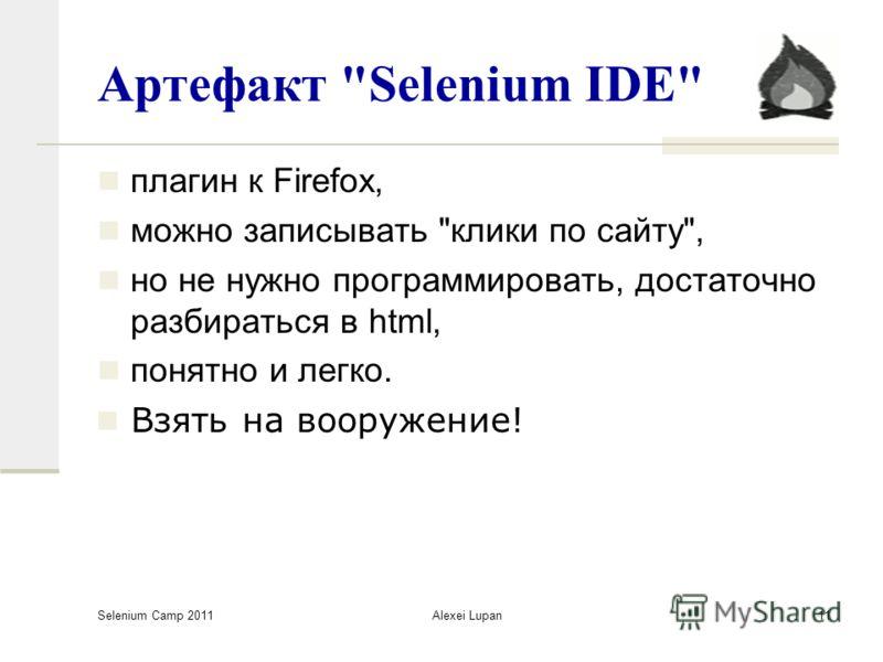 Selenium Camp 2011 Alexei Lupan11 Артефакт Selenium IDE плагин к Firefox, можно записывать клики по сайту, но не нужно программировать, достаточно разбираться в html, понятно и легко. Взять на вооружение!