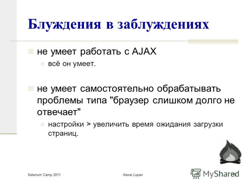 Selenium Camp 2011 Alexei Lupan16 Блуждения в заблуждениях не умеет работать с AJAX всё он умеет. не умеет самостоятельно обрабатывать проблемы типа браузер слишком долго не отвечает настройки > увеличить время ожидания загрузки страниц.