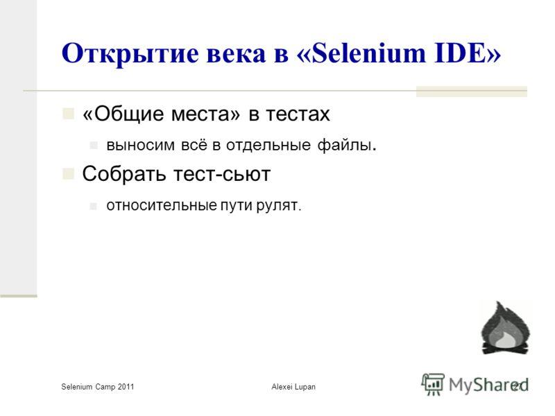 Selenium Camp 2011 Alexei Lupan27 Открытие века в «Selenium IDE» «Общие места» в тестах выносим всё в отдельные файлы. Собрать тест-сьют относительные пути рулят.