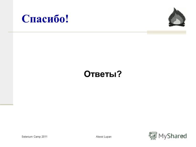 Selenium Camp 2011 Alexei Lupan37 Спасибо! Ответы?