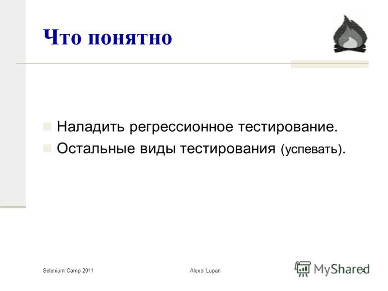 Selenium Camp 2011 Alexei Lupan4 Что понятно Наладить регрессионное тестирование. Остальные виды тестирования (успевать).