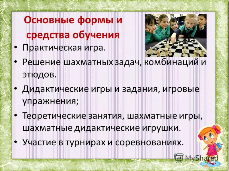 Основные формы и средства обучения Практическая игра. Решение шахматных задач, комбинаций и этюдов. Дидактические игры и задания, игровые упражнения; Теоретические занятия, шахматные игры, шахматные дидактические игрушки. Участие в турнирах и соревно