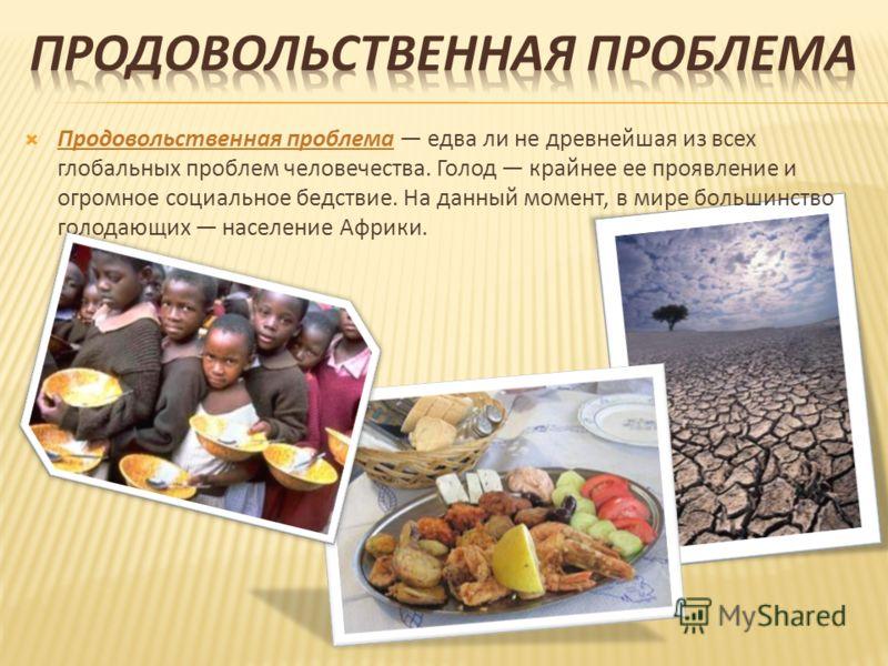 Продовольственная проблема едва ли не древнейшая из всех глобальных проблем человечества. Голод крайнее ее проявление и огромное социальное бедствие. На данный момент, в мире большинство голодающих население Африки.