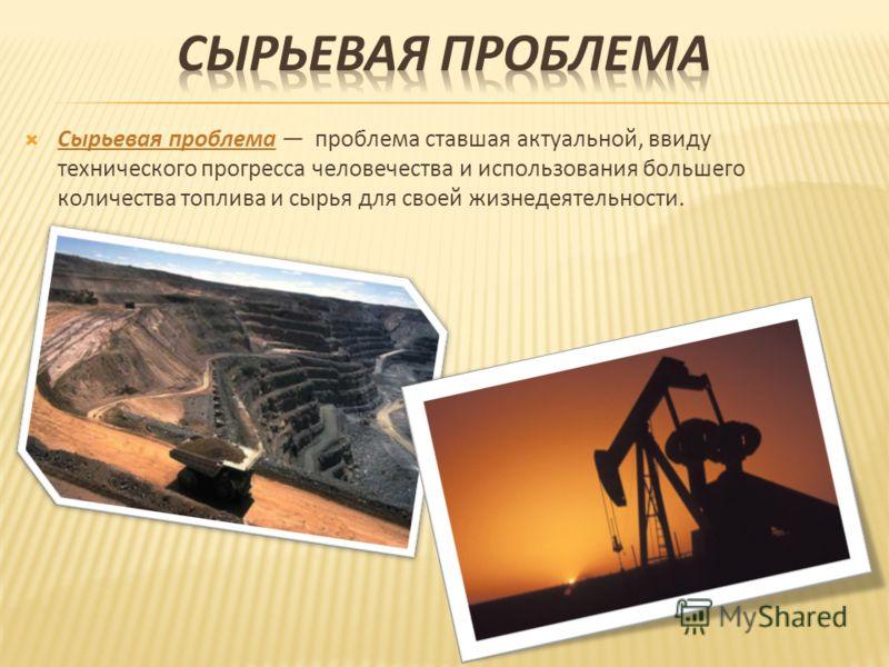 Сырьевая проблема проблема ставшая актуальной, ввиду технического прогресса человечества и использования большего количества топлива и сырья для своей жизнедеятельности.