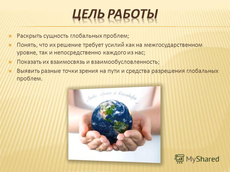 Раскрыть сущность глобальных проблем; Понять, что их решение требует усилий как на межгосударственном уровне, так и непосредственно каждого из нас; Показать их взаимосвязь и взаимообусловленность; Выявить разные точки зрения на пути и средства разреш