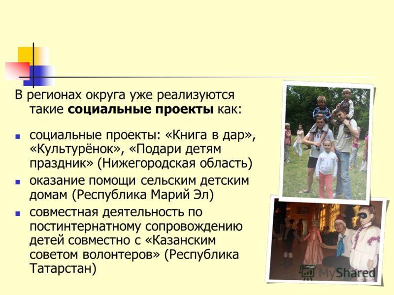 В регионах округа уже реализуются такие социальные проекты как: социальные проекты: «Книга в дар», «Культурёнок», «Подари детям праздник» (Нижегородская область) оказание помощи сельским детским домам (Республика Марий Эл) совместная деятельность по