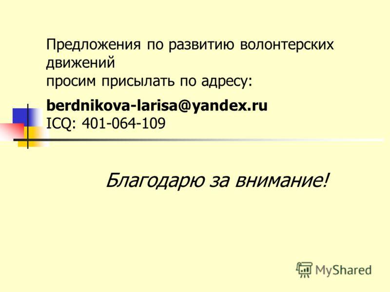 Предложения по развитию волонтерских движений просим присылать по адресу: berdnikova-larisa@yandex.ru ICQ: 401-064-109 Благодарю за внимание!