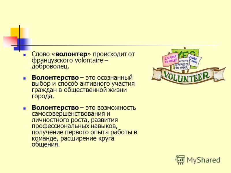 Слово «волонтер» происходит от французского volontaire – доброволец. Волонтерство – это осознанный выбор и способ активного участия граждан в общественной жизни города. Волонтерство – это возможность самосовершенствования и личностного роста, развити