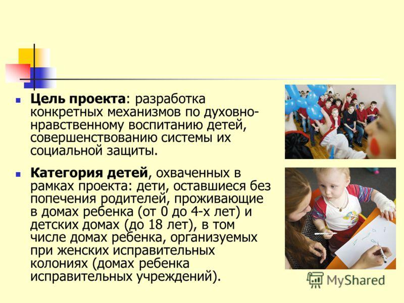 Цель проекта: разработка конкретных механизмов по духовно- нравственному воспитанию детей, совершенствованию системы их социальной защиты. Категория детей, охваченных в рамках проекта: дети, оставшиеся без попечения родителей, проживающие в домах реб