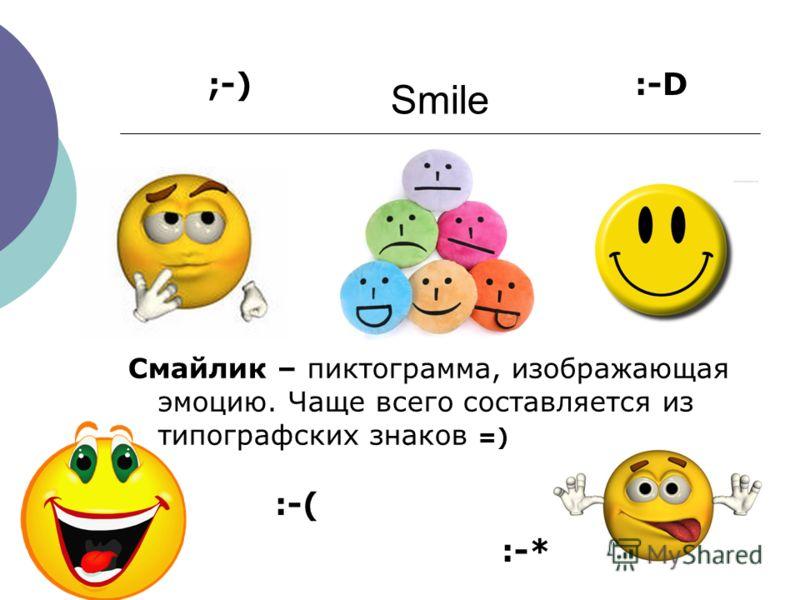 Smile Смайлик – пиктограмма, изображающая эмоцию. Чаще всего составляется из типографских знаков =) ;-) :-( :-* :-D