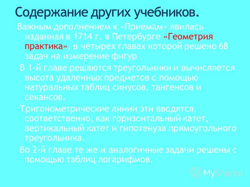 Важным дополнением к «Приемам» явилась изданная в 1714 г. в Петербурге «Геометрия практика», в четырех главах которой решено 68 задач на измерение фигур. В 1-й главе решаются треугольники и вычисляется высота удаленных предметов с помощью натуральных