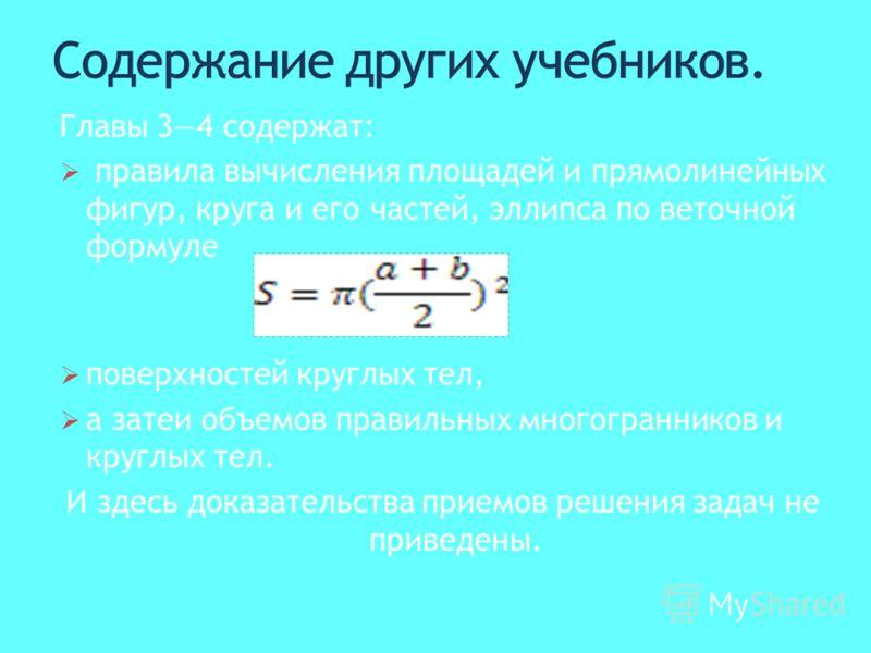 Главы 34 содержат: правила вычисления площадей и прямолинейных фигур, круга и его частей, эллипса по веточной формуле поверхностей круглых тел, а затеи объемов правильных многогранников и круглых тел. И здесь доказательства приемов решения задач не п