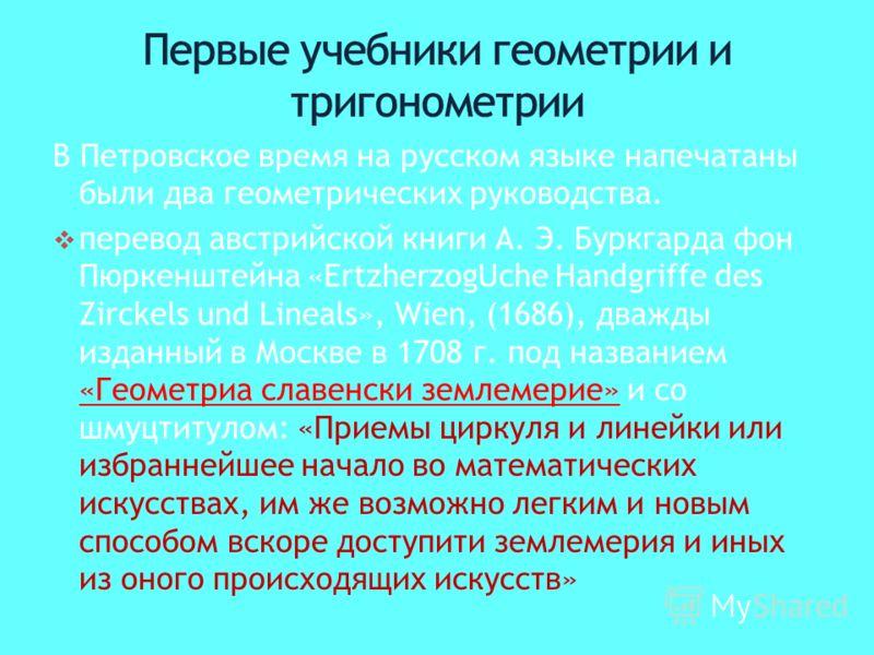 В Петровское время на русском языке напечатаны были два геометрических руководства. перевод австрийской книги А. Э. Буркгарда фон Пюркенштейна «ErtzherzogUche Handgriffe des Zirckels und Lineals», Wien, (1686), дважды изданный в Москве в 1708 г. под