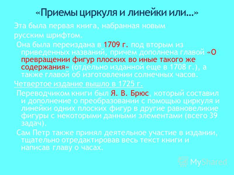 Эта была первая книга, набранная новым русским шрифтом. Она была переиздана в 1709 г. под вторым из приведенных названий, причем дополнена главой «О превращении фигур плоских во иные такого же содержания» (отдельно изданной еще в 1708 г.), а также гл