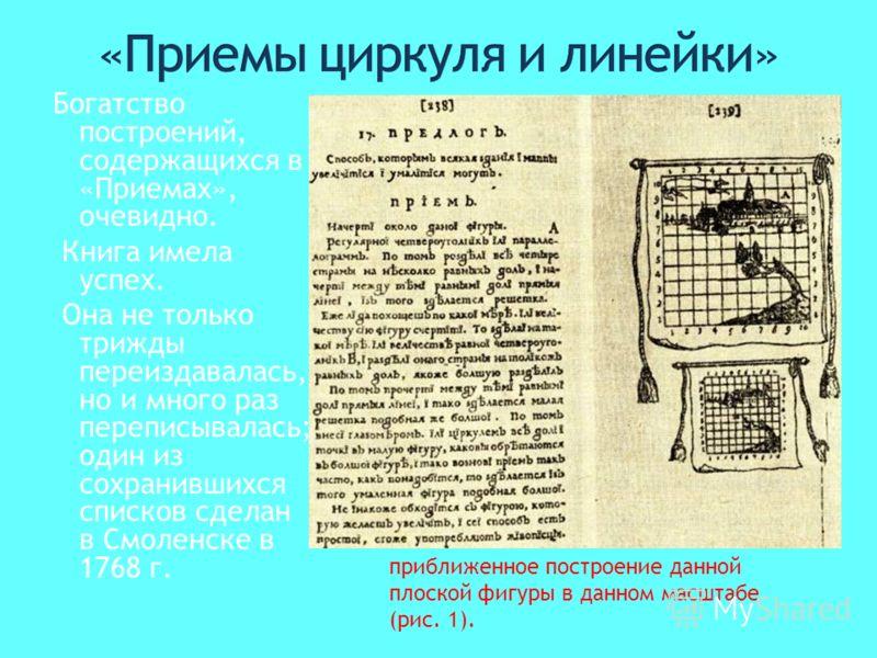 Богатство построений, содержащихся в «Приемах», очевидно. Книга имела успех. Она не только трижды переиздавалась, но и много раз переписывалась; один из сохранившихся списков сделан в Смоленске в 1768 г. приближенное построение данной плоской фигуры