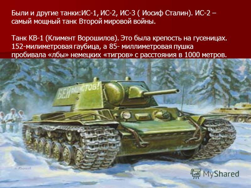 Были и другие танки:ИС-1, ИС-2, ИС-3 ( Иосиф Сталин). ИС-2 – самый мощный танк Второй мировой войны. Танк КВ-1 (Климент Ворошилов). Это была крепость на гусеницах. 152-милиметровая гаубица, а 85- миллиметровая пушка пробивала «лбы» немецких «тигров»