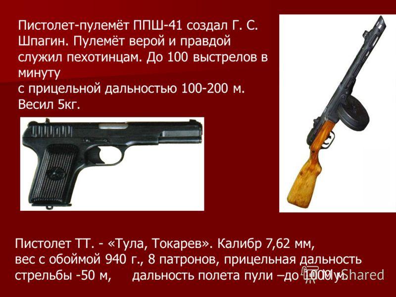 Пистолет-пулемёт ППШ-41 создал Г. С. Шпагин. Пулемёт верой и правдой служил пехотинцам. До 100 выстрелов в минуту с прицельной дальностью 100-200 м. Весил 5кг. Пистолет ТТ. - «Тула, Токарев». Калибр 7,62 мм, вес с обоймой 940 г., 8 патронов, прицельн