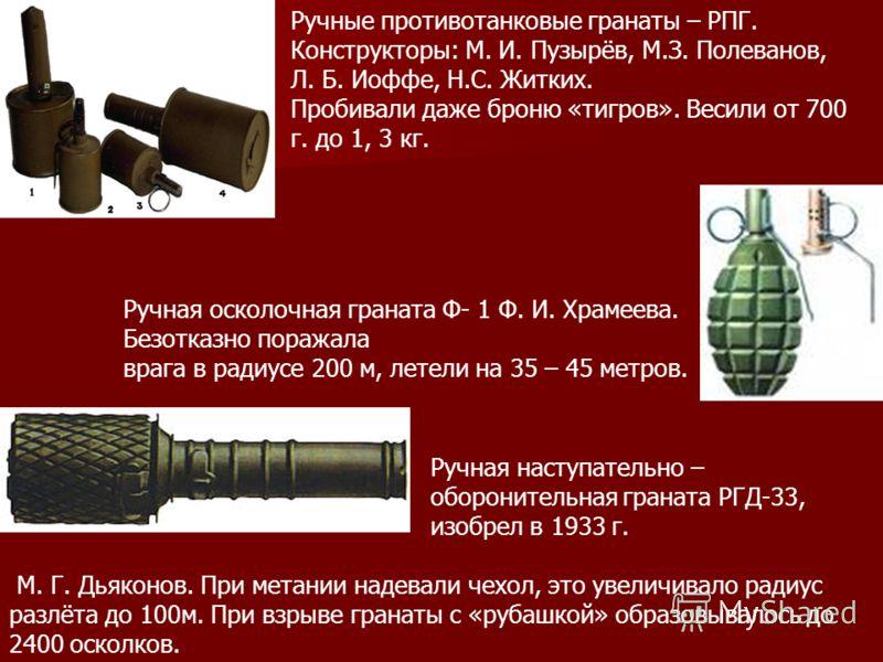 Ручные противотанковые гранаты – РПГ. Конструкторы: М. И. Пузырёв, М.З. Полеванов, Л. Б. Иоффе, Н.С. Житких. Пробивали даже броню «тигров». Весили от 700 г. до 1, 3 кг. Ручная наступательно – оборонительная граната РГД-33, изобрел в 1933 г. М. Г. Дья