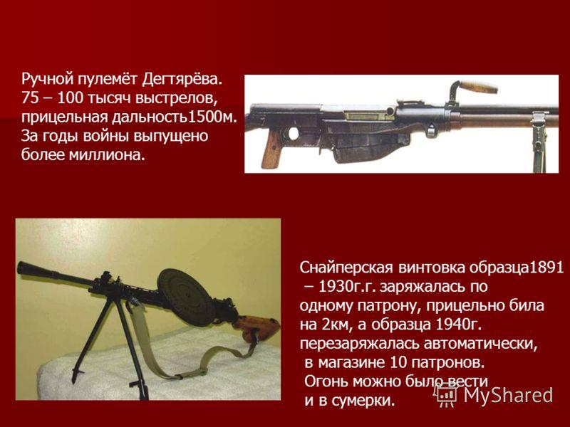 Ручной пулемёт Дегтярёва. 75 – 100 тысяч выстрелов, прицельная дальность1500м. За годы войны выпущено более миллиона. Снайперская винтовка образца1891 – 1930г.г. заряжалась по одному патрону, прицельно била на 2км, а образца 1940г. перезаряжалась авт