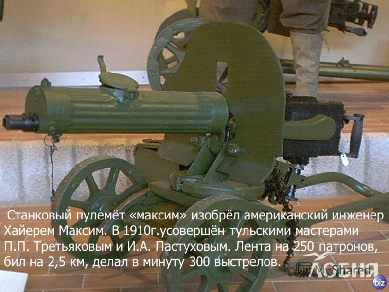 Станковый пулемёт «максим» изобрёл американский инженер Хайерем Максим. В 1910г.усовершён тульскими мастерами П.П. Третьяковым и И.А. Пастуховым. Лента на 250 патронов, бил на 2,5 км, делал в минуту 300 выстрелов.