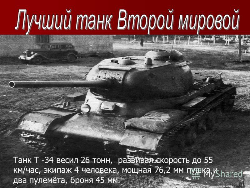 Танк Т -34 весил 26 тонн, развивал скорость до 55 км/час, экипаж 4 человека, мощная 76,2 мм пушка и два пулемёта, броня 45 мм.