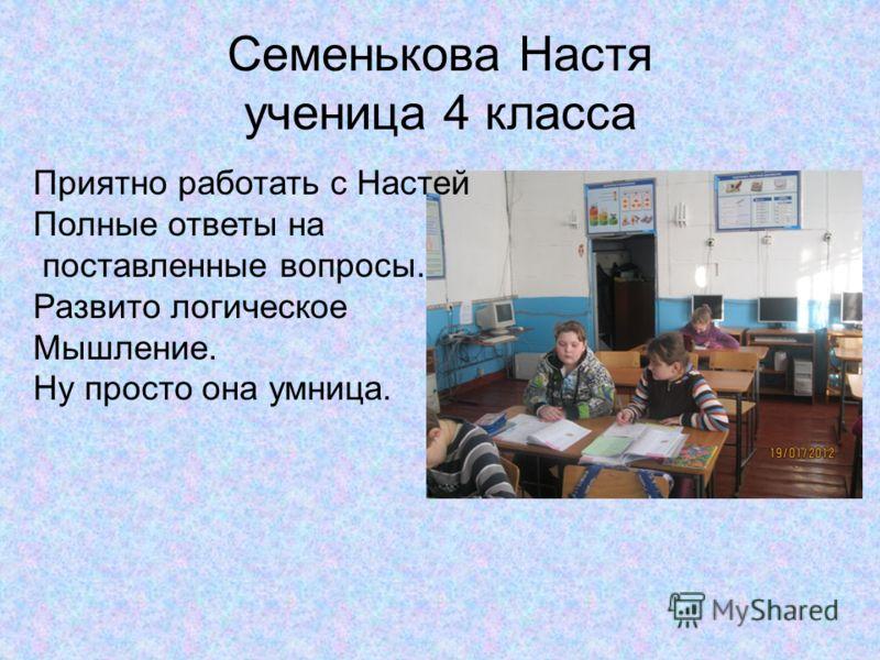 Семенькова Настя ученица 4 класса Приятно работать с Настей Полные ответы на поставленные вопросы. Развито логическое Мышление. Ну просто она умница.