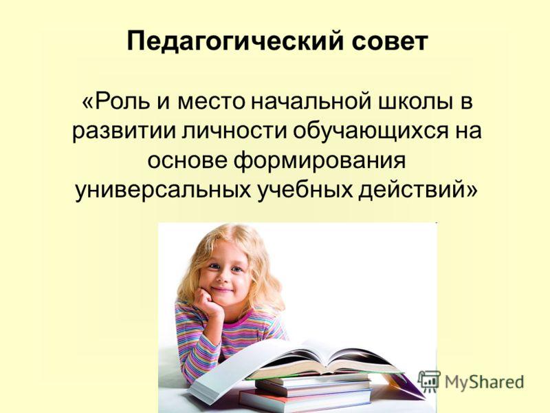 Педагогический совет «Роль и место начальной школы в развитии личности обучающихся на основе формирования универсальных учебных действий»