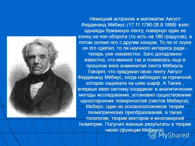 Немецкий астроном и математик Август Фердинанд Мёбиус (17.11.1790-26.9.1868) взял однажды бумажную ленту, повернул один ее конец на пол-оборота (то есть на 180 градусов), а потом склеил его с другим концом. То ли от скуки он это сделал, то ли научног