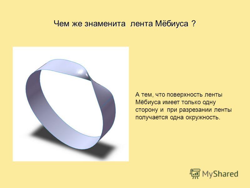 А тем, что поверхность ленты Мёбиуса имеет только одну сторону и при разрезании ленты получается одна окружность. Чем же знаменита лента Мёбиуса ?