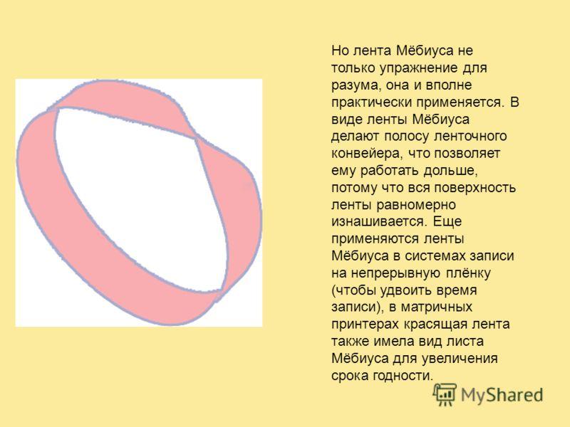 Но лента Мёбиуса не только упражнение для разума, она и вполне практически применяется. В виде ленты Мёбиуса делают полосу ленточного конвейера, что позволяет ему работать дольше, потому что вся поверхность ленты равномерно изнашивается. Еще применяю