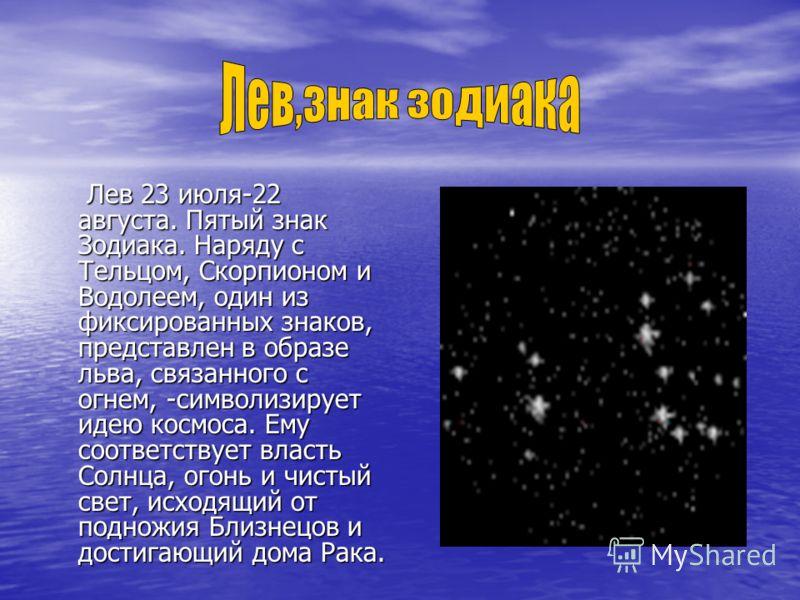 Лев 23 июля-22 августа. Пятый знак Зодиака. Наряду с Тельцом, Скорпионом и Водолеем, один из фиксированных знаков, представлен в образе льва, связанного с огнем, -символизирует идею космоса. Ему соответствует власть Солнца, огонь и чистый свет, исход