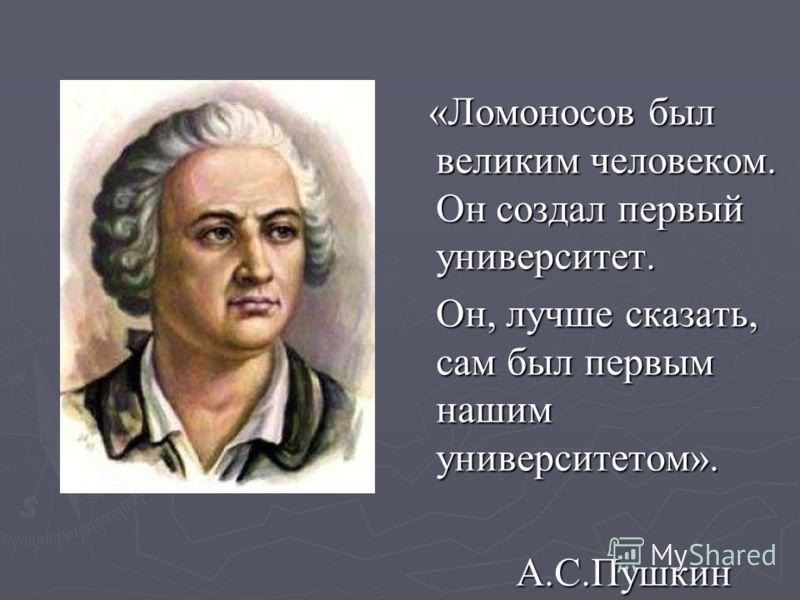«Ломоносов был великим человеком. Он создал первый университет. «Ломоносов был великим человеком. Он создал первый университет. Он, лучше сказать, сам был первым нашим университетом». Он, лучше сказать, сам был первым нашим университетом». А.С.Пушкин
