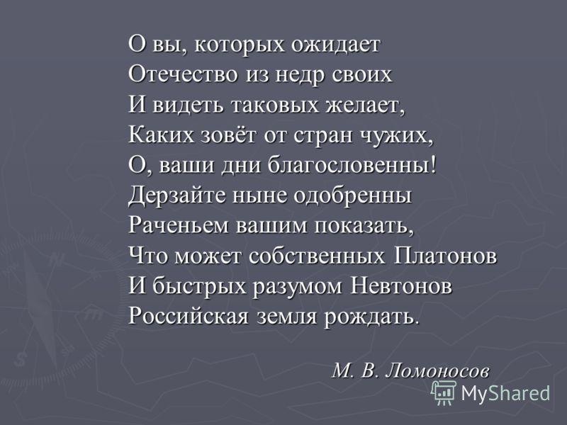 О вы, которых ожидает Отечество из недр своих И видеть таковых желает, Каких зовёт от стран чужих, О, ваши дни благословенны! Дерзайте ныне одобренны Раченьем вашим показать, Что может собственных Платонов И быстрых разумом Невтонов Российская земля