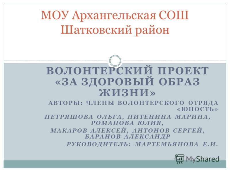 ВОЛОНТЕРСКИЙ ПРОЕКТ «ЗА ЗДОРОВЫЙ ОБРАЗ ЖИЗНИ» АВТОРЫ: ЧЛЕНЫ ВОЛОНТЕРСКОГО ОТРЯДА «ЮНОСТЬ» ПЕТРЯШОВА ОЛЬГА, ПИТЕНИНА МАРИНА, РОМАНОВА ЮЛИЯ, МАКАРОВ АЛЕКСЕЙ, АНТОНОВ СЕРГЕЙ, БАРАНОВ АЛЕКСАНДР РУКОВОДИТЕЛЬ: МАРТЕМЬЯНОВА Е.И. МОУ Архангельская СОШ Шатков