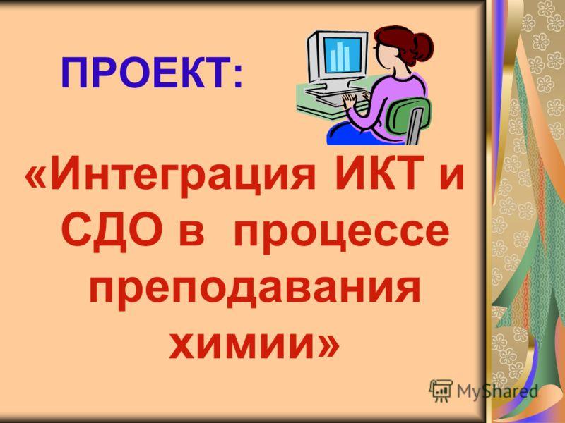 ПРОЕКТ: «Интеграция ИКТ и СДО в процессе преподавания химии»