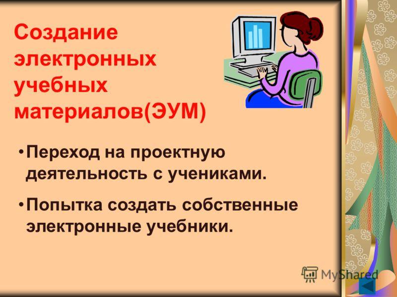 Создание электронных учебных материалов(ЭУМ) Переход на проектную деятельность с учениками. Попытка создать собственные электронные учебники.