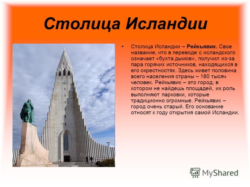 Столица Исландии Столица Исландии – Рейкьявик. Свое название, что в переводе с исландского означает «бухта дымов», получил из-за пара горячих источников, находящихся в его окрестностях. Здесь живет половина всего населения страны – 180 тысяч человек.