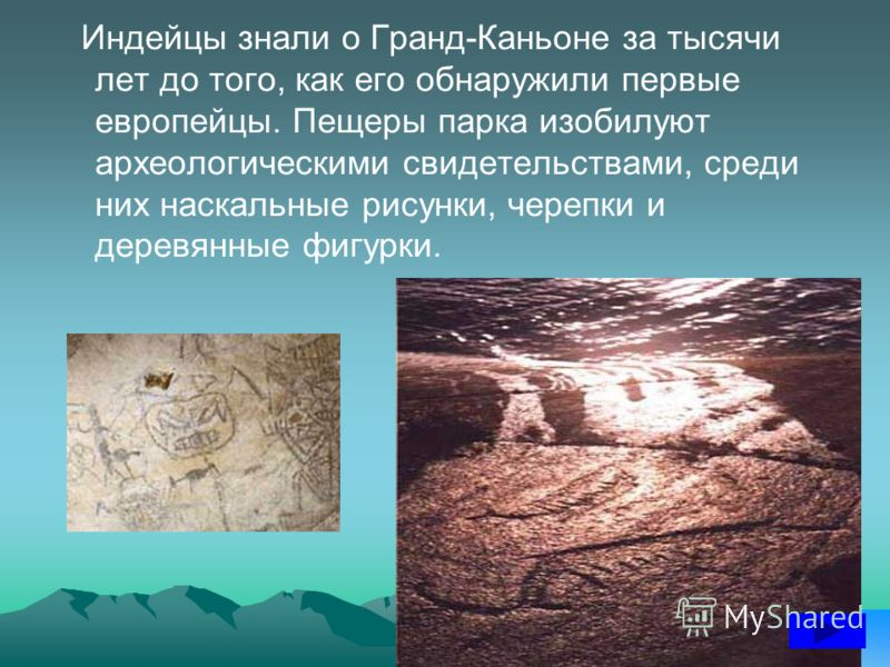 Индейцы знали о Гранд-Каньоне за тысячи лет до того, как его обнаружили первые европейцы. Пещеры парка изобилуют археологическими свидетельствами, среди них наскальные рисунки, черепки и деревянные фигурки.